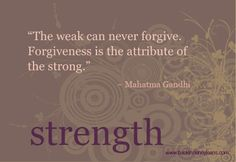 The weak can never forgive. Forgiveness is the attribute of the strong- Mahatma Gandhi