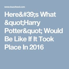 """Here's What """"Harry Potter"""" Would Be Like If It Took Place In 2016"""