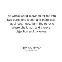 "Leo Tolstoy - ""The whole world is divided for me into two parts: one is she, and there is all happiness,..."". world, love"