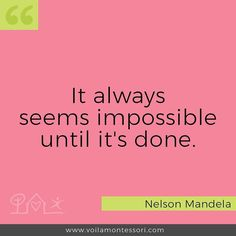 It always seems impossible until it's done.  Nelson Mandela
