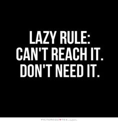 Lazy rule: Can't reach it. Don't need it. Picture Quotes.