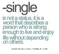 Single is not a status, it is a word that describes a person who is strong enough to live and enjoy life without depending on others