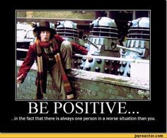 BE POSITIVE... ...in the fact that there is always one person in a worse situation than you.,funny pictures,doctor-who,auto