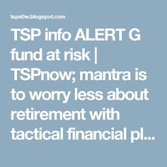 TSP info ALERT G fund at risk | TSPnow; mantra is to worry less about retirement with  tactical financial plan Now.