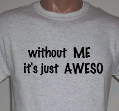 Without ME it's just AWESO Funny  T shirt screenprinted Humor Tee. $10.99, via Etsy.