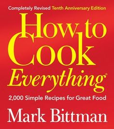 How to Cook Everything - 2,000 Simple Recipes for Great Food by Mark Bittman