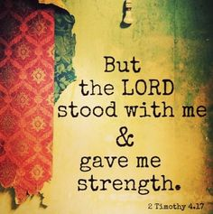 But the LORD stood with me & gave me strength. This Bible Quote is very personal to me because I was going through hard times and The Lord stood with me and helped me through.