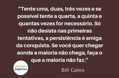 """""""Tente uma, duas, três vezes e se possível tente a quarta, a quinta e quantas vezes for necessário. Só não desista nas primeiras tentativas, a persistência é amiga da conquista. Se você quer chegar aonde a maioria não chega, faça o que a maioria não faz."""" (Bill Gates)"""