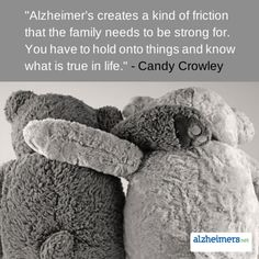 "Quote: ""Alzheimer's creates a kind of friction that the family needs to be strong for. You have to hold onto things and know what is true in life."" - Candy Crowley"