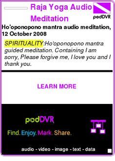 #SPIRITUALITY #PODCAST  Raja Yoga Audio Meditation    Ho'oponopono mantra audio meditation, 12 October 2008    LISTEN...  http://podDVR.COM/?c=5ecc8b5c-a77c-1ba3-23d2-77e853737af1