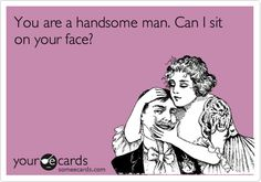 You are a handsome man. Can I sit on your face?
