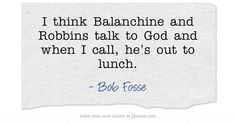 I think Balanchine and Robbins talk to God and when I call, he's out to lunch. Bob Fosse, Out To Lunch, Own Quotes, Meaningful Words, Newt Gingrich, Cards Against Humanity, Teaching, Feminism, America