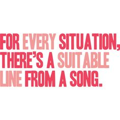 For every situation, there's a suitable line from a song.