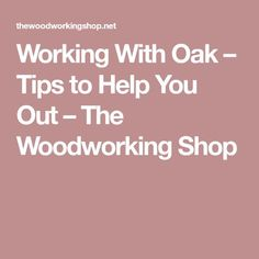 Working With Oak – Tips to Help You Out – The Woodworking Shop