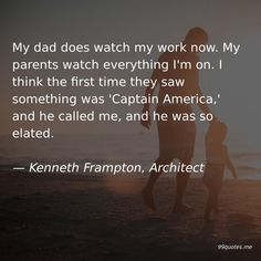 My dad does watch my work now. My parents watch everything I'm on. I think the first time they saw something was 'Captain America,' and he called me, and he was so elated. America Quotes, Reform Movement, Captain America Comic, Moving To Los Angeles, Australia Living, Work Quotes, American Idol, Low Key, Weekend Getaways