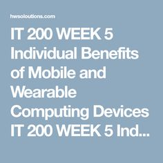 IT 200 WEEK 5 Individual Benefits of Mobile and Wearable Computing Devices IT 200 WEEK 5 Individual Benefits of Mobile and Wearable Computing Devices IT 200 WEEK 5 Individual Benefits of Mobile and Wearable Computing Devices IT 200 WEEK 5 Individual Benefits of Mobile and Wearable Computing Devices  Based on what you have learned about mobile and wearable computing devices, prepare a minimum 8-slide presentation to a department head or the CEO of a company to convince the audience that these…