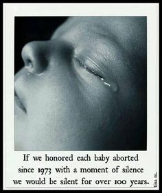 """If we honored each baby aborted since 1973 with a moment of silence we would be silent for over 100 years."" - Tina M"