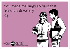 You made me laugh so hard that tears ran down my leg. | Cry For Help Ecard | someecards.com