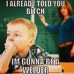 Bitch, I'm Gonna Be A Welder