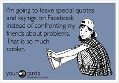 I'm going to leave special quotes and sayings on Facebook instead of confronting my friends about problems. That is so much cooler.