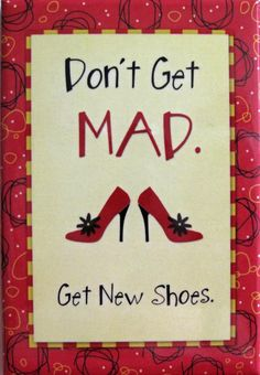 Don't get mad. Get new shoes! :) my motto in life Great Quotes, Quotes To Live By, Me Quotes, Funny Quotes, Inspirational Quotes, Motivational Board, Lovers Quotes, Random Quotes, Meaningful Quotes