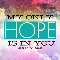 """Psalm 39:7 """"But now, Lord, what do I look for? My hope is in you. Psalms 25:2-3 I trust in you; do not let me be put to shame, nor let my enemies triumph over me. No one who hopes in you will ever be put to shame, but shame will come on those who are treacherous without cause."""