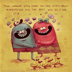 Encontre alguém com quem você possa rir praticamente de tudo e o resto ficará bem