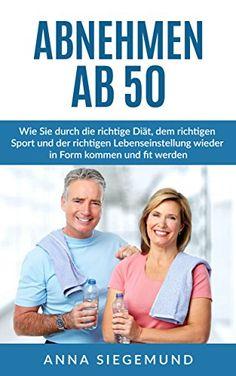 Abnehmen ab 50: Wie Sie durch die richtige Diät, dem richtigen Sport und der richtigen Lebenseinstellung wieder in Form kommen und fit werden. von [Siegemund, Anna]