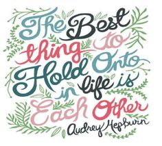 The best thing to hold on to in life is each other.  Audrey Hepburn
