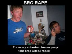 Bro Rape.  This more cracks me up than anything. If you haven't seen the youtube video that this is from, check it out. It's hilarious.