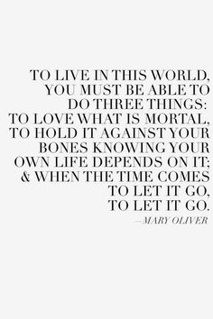 """""""To live in this world you must be able to do three things: to love what is mortal; to hold it against your bones knowing your own life depends on it; Poetry Quotes, Words Quotes, Wise Words, Me Quotes, Sayings, Wisdom Quotes, Life Quotes Love, Great Quotes, Quotes To Live By"""