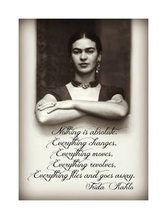 Nothing is absolute. Everything changes. Everything moves. Everything revolves. Everything flies ans goes away. Frida Kahlo ~