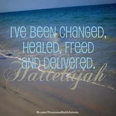 I've been changed, healed, freed and delivered. Thank you, Jesus!