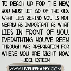 To reach up for the new, you must let go of the old. What lies behind you is not nearly as important as what lies in front of you. Everything you've been through was preparation for where you are right now... -Joel Osteen by deeplifequotes, via Flickr