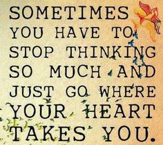 Sometimes you have to stop thinking so much and just go where your heart takes you   Inspirational Quotes
