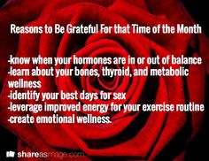 #Gratitude for that time of the month! And use it in your #fitness plan!  know when your hormones are in or out of balance -learn about your bones, thyroid, and metabolic wellness -identify your best days for sex -leverage improved energy for your exercise routine -create emotional wellness. / Reasons to Be Grateful For that Time of the Month