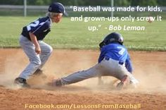 """Baseball quote - """"Baseball was made fro kids..."""" Check out our website for expert advice, tips, downloads and more about baseball and other subjects at: http://lessonsfromexperts.com (Baseball's website coming soon, but you can also check out baseball and other sport stories at http://lessonsfromsports.com). Visit us on Facebook: http://Facebook.com/LessonsFrombaseball; and Twitter: @LessonsBaseball"""