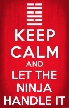 Keep Calm and let the Ninja Handel it