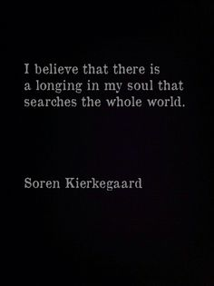 I believe that there is a longing in my soul that searches the whole world…