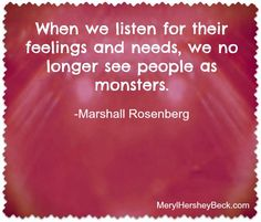 When we listen for their feelings and needs, we no longer see people as monsters. - Marshall Rosenberg