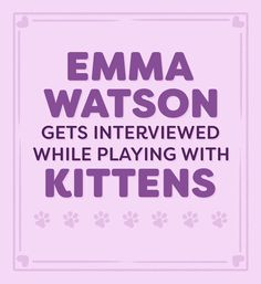 We Interviewed Emma Watson While She Played With Kittens And It Was Absolutely Adorable