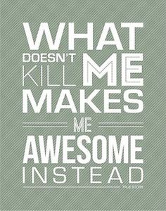 What doesn't kill me makes me awesome instead. True Story!