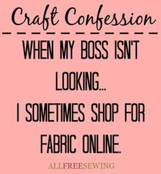 When my boss isn't looking... I sometimes shop for fabric online.