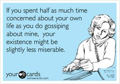 If you spent half as much time concerned about your own life as you do gossiping about mine, your existence might be slightly less miserable. | Thinking Of You Ecard