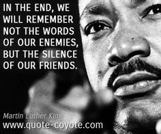 In the end, we will remember not the words of our enemies, but the silence of our friends.  Sadly true for targets of abuse.  The most powerful tool a bully has is to charm the victims' supports, and then slowly drip poison to eventually turn those supports on the victim too....