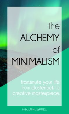The Alchemy of Minimalism: Getting started with Minimalism to change your life and boost your creativity. Click through to find out how to turn your life from clusterfuck to creative masterpiece.