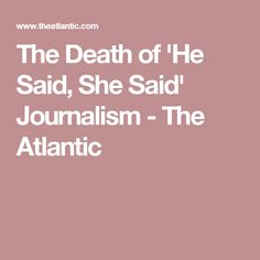 The Death of 'He Said, She Said' Journalism - The Atlantic