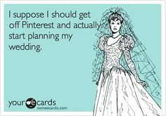 Funny Wedding Ecard: I suppose I should get off Pinterest and actually start planning my wedding.