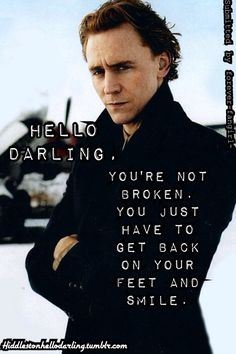Tom Hiddleston Hello Darling: You're not broken. You just have to get back on your feet and smile.