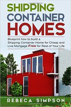 Shipping Container Homes: Blueprint How To Build A Shipping Container Home  For Cheap And Live